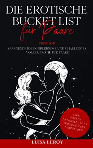 Die Erotische Bucket List für Paare: Über 100 spannende Ideen, Erlebnisse und Challenges voller Erotik für...