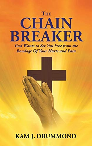 The Chain Breaker: God Wants to Set You Free from the Bondage Of Your Hurts and Pain