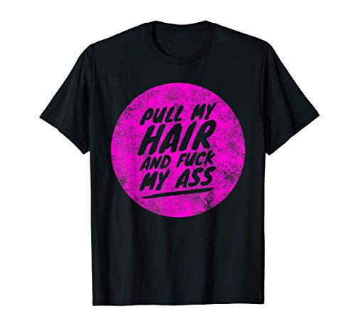Pull My Hair and Fuck My Ass - Hardcore Funny Anal Sex T-Shirt