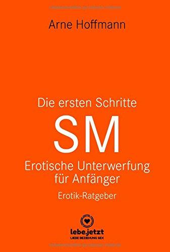 Die ersten Schritte SM Erotische Unterwerfung für Anfänger | Erotischer Ratgeber: Die Kunst der erotischen...