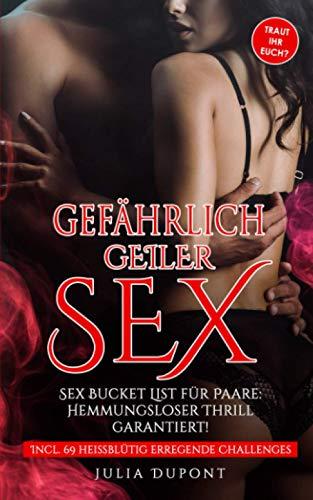 Gefährlich geiler Sex: Sex Bucket List für Paare, die euer Liebesleben revolutionieren wird! Hemmungsloser...